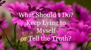 What Should I Do? Keep Lying to Myself or Tell the Truth?